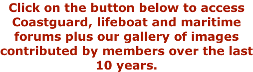 Click on the button below to access Coastguard, lifeboat and maritime forums plus our gallery of images contributed by members over the last 10 years.