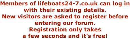 Members of lifeboats24-7.co.uk can log in with their existing details. New visitors are asked to register before entering our forum. Registration only takes a few seconds and it's free!